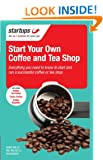 Start Your Own Coffee and Tea Shop: How to start a successful coffee and tea shop