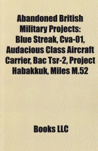 Abandoned British Military Projects: Blue Streak, Cva-01, Audacious Class Aircraft Carrier, Bac Tsr-2, Project Habakkuk, Miles M.52