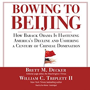 Bowing to Beijing: How Barack Obama Is Hastening America's Decline and Ushering a Century of Chinese Domination | [Brett M. Decker, William C. Triplett II]