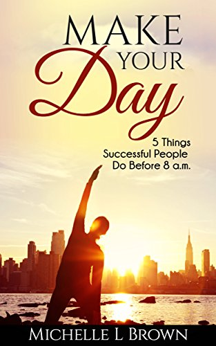 Make Your Day: 5 Things Successful People Do Before 8 A.M. by Michelle Brown ebook deal