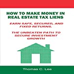 How to Make Money in Real Estate Tax Liens: Earn Safe, Secured, and Fixed Returns - The Unbeaten Path to Secure Investment Growth | Thomas C. Lee
