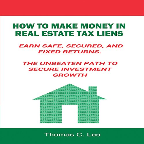 How to Make Money in Real Estate Tax Liens: Earn Safe, Secured, and Fixed Returns - The Unbeaten Path to Secure Investment Growth PDF