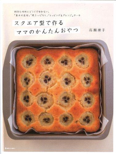 スクエア型で作るママのかんたんおやつ―特別な材料とどうぐを使わない。「基本の生地」「焼きっぱなし」「トッピング&アレンジ」ケーキ (マーブルブックス)