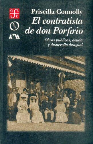 El contratista de Don Porfirio. Obras p blicas, deuda y desarrollo desigual (Seccion de Obras de Historia) (Spanish Edition)