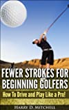 Fewer Strokes For Beginning Golfers: How to Drive and Play Like a Pro!
