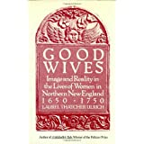 Good Wives: Image and Reality in the Lives of Women in Northern New England, 1650-1750 ~ Laurel Thatcher Ulrich