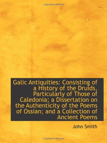 Galic Antiquities: Consisting of a History of the Druids, Particularly of Those of Caledonia; a Diss