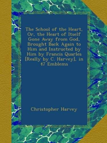The School of the Heart, Or, the Heart of Itself Gone Away from God, Brought Back Again to Him and Instructed by Him by Francis Quarles [Really by C. Harvey], in 47 Emblems (47 Emblem compare prices)