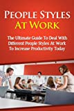 img - for People Styles At Work - The Ultimate Guide To Deal With Different People Styles At Work To Increase Productivity Today (People Styles At Work, People Skills, ... Strategy, People Style, Dealing With People) book / textbook / text book