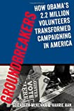 Groundbreakers: How Obama's 2 2 Million Volunteers Transformed Campaigning in America