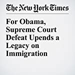 For Obama, Supreme Court Defeat Upends a Legacy on Immigration   Michael D. Shear