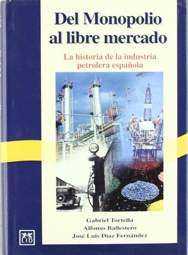Del monopolio al libre mercado.: Historia de la industria petrolera española (Historia Empresarial)
