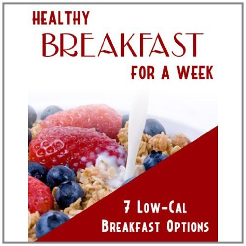 Healthy Breakfast For A Week: 7 Low Calorie Breakfast Options That will Help You Lose Weight Fast! SSS+++ (2011 Brand New)