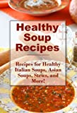 Healthy Soup Recipes: Healthy Stews, Asian Soups, Italian Soups, and More (The Best Healthy Recipes)