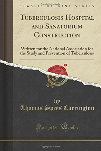 Tuberculosis Hospital and Sanatorium Construction: Written for the National Association for the Study and Prevention of Tuberculosis (Classic Reprint)