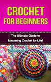 Crochet for Beginners: The Ultimate Guide to Mastering Crochet for Life! (crochet, crochet for beginners, how to crochet, crochet patterns, crochet stitches, knitting for beginners)