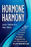 Hormone Harmony: How to Balance Insulin, Cortisol, Thyroid, Estrogen, Progesterone and Testosterone To Live Your Best Life