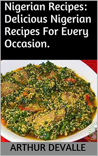 Nigerian Recipes: Delicious Nigerian Recipes For Every Occasion. by ARTHUR DEVALLE