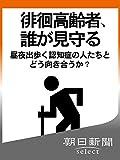 徘徊高齢者、誰が見守る 昼夜出歩く認知症の人たちとどう向き合うか? 朝日新聞デジタルSELECT
