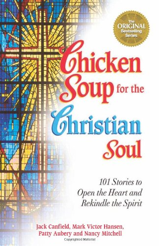 Chicken Soup for the Christian Soul: Stories to Open the Heart and Rekindle the Spirit (Chicken Soup for the Soul)