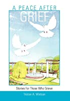 A PEACE AFTER GRIEF: Stories For Those Who Grieve