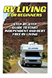 img - for RV Living For Beginners: Step-by-Step Guide To Start Independent And Debt Free RV Living: (rv travel books, how to live in a car, how to live in a car ... true, rv camping secrets, rv camping tips,) book / textbook / text book