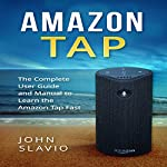 Amazon Tap: The Complete User Guide and Manual to Learn the Amazon Tap Fast | John Slavio