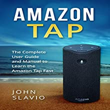 Amazon Tap: The Complete User Guide and Manual to Learn the Amazon Tap Fast Audiobook by John Slavio Narrated by Matthew Pilch