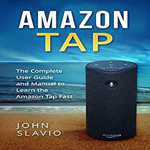 Amazon Tap: The Complete User Guide and Manual to Learn the Amazon Tap Fast Hörbuch von John Slavio Gesprochen von: Matthew Pilch