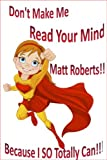 Dont Make Me Read Your Mind Matt Roberts ... Because I So Totally Can!!