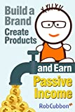 Build a Brand, Create Products and Earn Passive Income (English Edition)