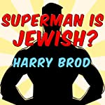 Superman Is Jewish?: How Comic Book Superheroes Came to Serve Truth, Justice, and the Jewish-American Way | Harry Brod