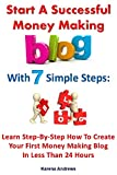 Start A Successful Money Making Blog With 7 Simple Steps: Learn Step-By-Step How To Create Your First Money Making Blog In Less Than 24 Hours (7 Simple Steps To Successfully Make Money Online)