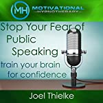 Stop Your Fear of Public Speaking, Train Your Brain for Confidence with Self-Hypnosis and Meditation | Joel Thielke