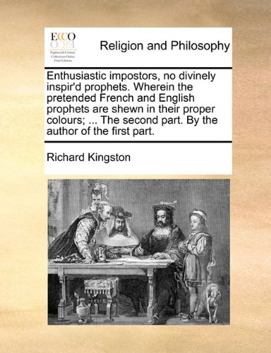 Enthusiastic impostors, no divinely inspir'd prophets. Wherein the pretended French and English prophets are shewn in their proper colours; ... The second part. By the author of the first part. PDF