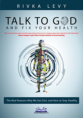 Talk to God and Fix Your Health: The real reasons why we get sick, and how to stay healthy, the God-based holistic...