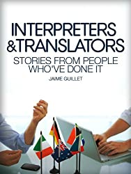 Interpreters & Translators- Stories From People Whove Done It- From education, job opportunities, salary expectations and more. (Careers 101 Kindle Book Series)