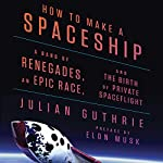 How to Make a Spaceship: A Band of Renegades, an Epic Race, and the Birth of Private Spaceflight | Julian Guthrie,Richard Branson - preface,Stephen Hawking - afterword