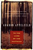 To the Land of Cattails (Appelfeld, Aharon) (0802133592) by Appelfeld, Aharon