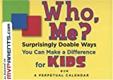 img - for Who, Me? Perpetual Calendar: Surprisingly Doable Ways You Can Make a Difference for Kids by Tenessa Gemelke (2004-04-01) book / textbook / text book