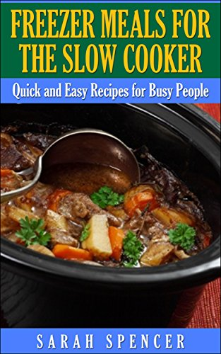Freezer Meals for the Slow Cooker: Quick and Easy Slow Cooker Recipes for the Busy People by Sarah Spencer