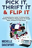 Pick It, Thrift It & Flip It: A comprehensive Guide To Making Money Picking, Thrifting & Flipping Items At Garage Sales, Auctions & Thrift Stores