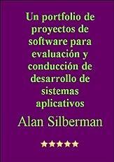 UN PORTFOLIO DE PROYECTOS DE SOFTWARE PARA EVALUACION Y CONDUCCION DE DESARROLLO DE SISTEMAS APLICATIVOS (Spanish Edition)