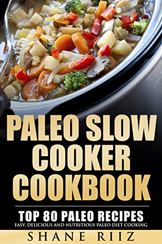 Paleo: Paleo Slow Cooker Cookbook: Top 80 Paleo Recipes - Easy, Delicious and Nutritious Paleo Diet Cooking (Paleo Crockpot, Paleo Baking) by Shane Riiz