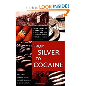 From Silver to Cocaine: Latin American Commodity Chains and the Building of the World Economy, 1500-2000 (American Encounters/Global Interactions) Steven Topik, Zephyr Frank and Carlos Marichal