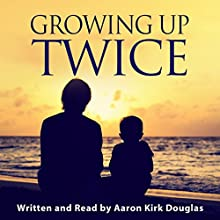 Growing Up Twice: Shaping a Future by Reliving My Past Audiobook by Aaron Kirk Douglas Narrated by Aaron Kirk Douglas