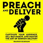 Preach and Deliver: Captivate Your Audience, Kill Bad Habits, and Master the Art of Sermon Delivery | Brandon Hilgemann