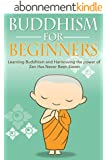 Buddhism for Beginners: Learning Buddhism and Harnessing the Power of Zen Has Never Been Easier (English Edition)