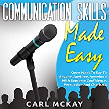 Communication Skills Made Easy: Know What to Say to Anyone, Anytime, Anywhere with Supreme Confidence, Persuasion and Charisma (       UNABRIDGED) by Carl Mckay Narrated by Jennifer Howe