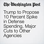 Trump to Propose 10 Percent Spike in Defense Spending, Major Cuts to Other Agencies | Abby Phillip,Kelsey Snell